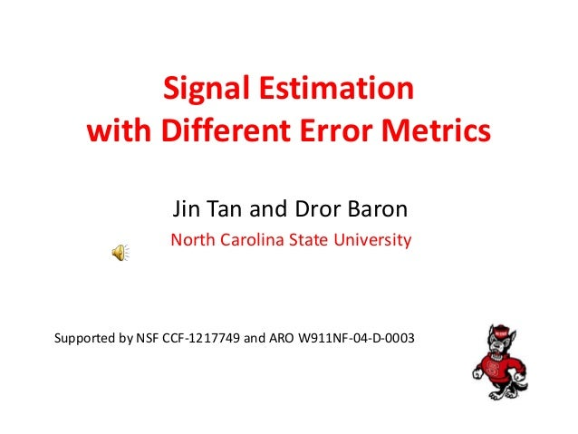 Signal Estimation with Different Error Metrics Jin Tan and Dror Baron North Carolina State University Supported by NSF CCF...