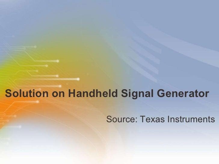 Solution on Handheld Signal Generator  <ul><li>Source: Texas Instruments </li></ul>