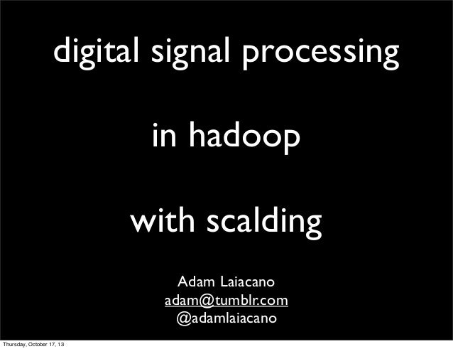 digital signal processing in hadoop with scalding Adam Laiacano adam@tumblr.com @adamlaiacano Thursday, October 17, 13