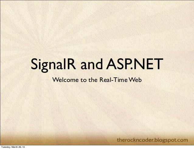 SignalR and ASP.NET                           Welcome to the Real-Time WebTuesday, March 26, 13