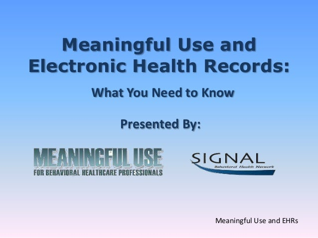 Meaningful Use andElectronic Health Records:      What You Need to Know          Presented By:                          Me...