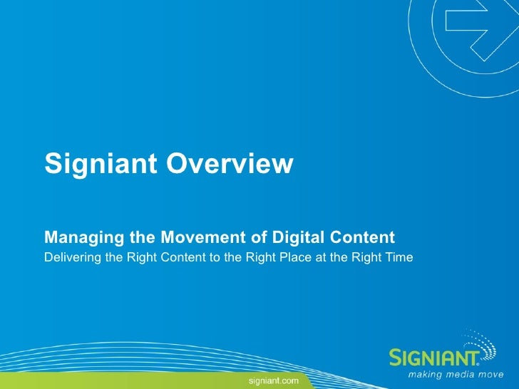 Signiant Overview Managing the Movement of Digital Content Delivering the Right Content to the Right Place at the Right Time