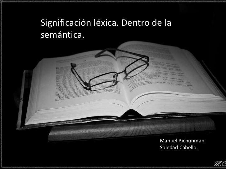 Significación léxica. Dentro de lasemántica.                              Manuel Pichunman                              So...