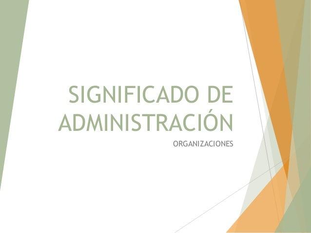 SIGNIFICADO DE ADMINISTRACIÓN ORGANIZACIONES