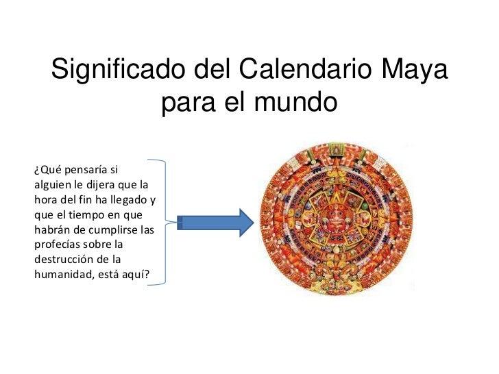 Significado del Calendario Maya            para el mundo¿Qué pensaría sialguien le dijera que lahora del fin ha llegado yq...