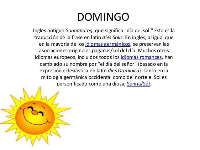 """DOMINGO Inglés antiguo Sunnandæg, que significa """"día del sol."""" Esta es la traducción de la frase en latín dies Solis. En i..."""