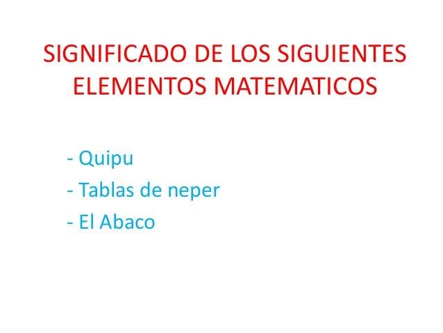 SIGNIFICADO DE LOS SIGUIENTES  ELEMENTOS MATEMATICOS  - Quipu  - Tablas de neper  - El Abaco