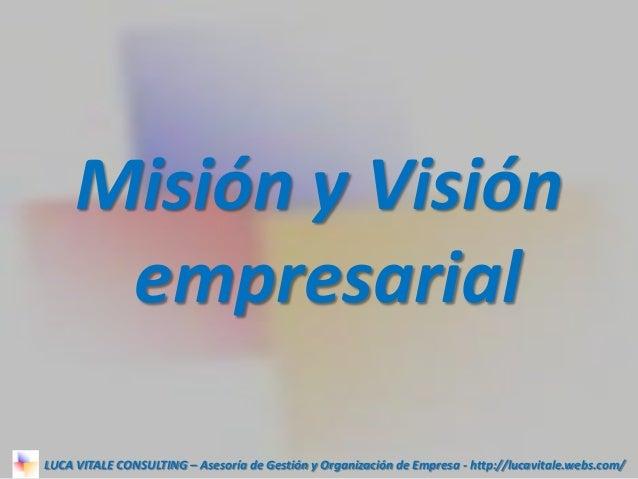 Misión y Visión empresarial LUCA VITALE CONSULTING – Asesoría de Gestión y Organización de Empresa - http://lucavitale.web...