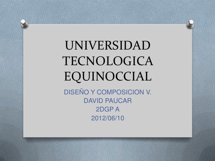 UNIVERSIDADTECNOLOGICAEQUINOCCIALDISEÑO Y COMPOSICION V.     DAVID PAUCAR         2DGP A       2012/06/10