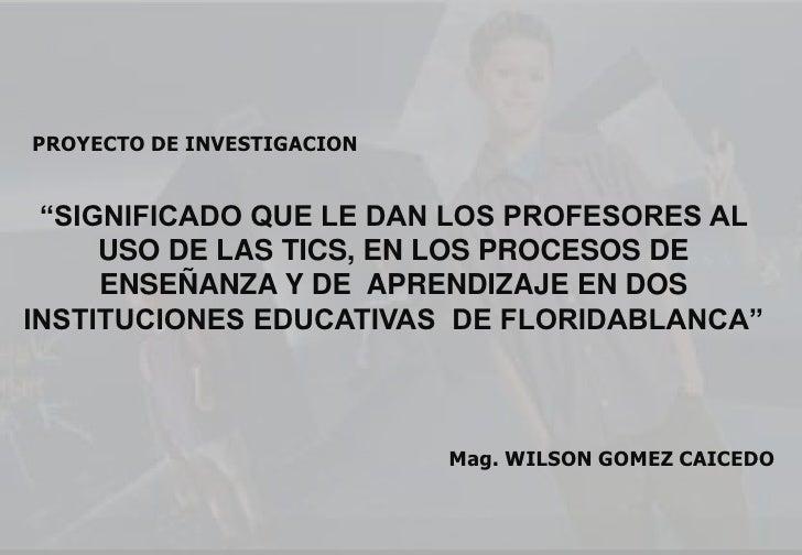"""PROYECTO DE INVESTIGACION<br />""""SIGNIFICADO QUE LE DAN LOS PROFESORES AL USO DE LAS TICS, EN LOS PROCESOS DE ENSEÑANZA Y D..."""