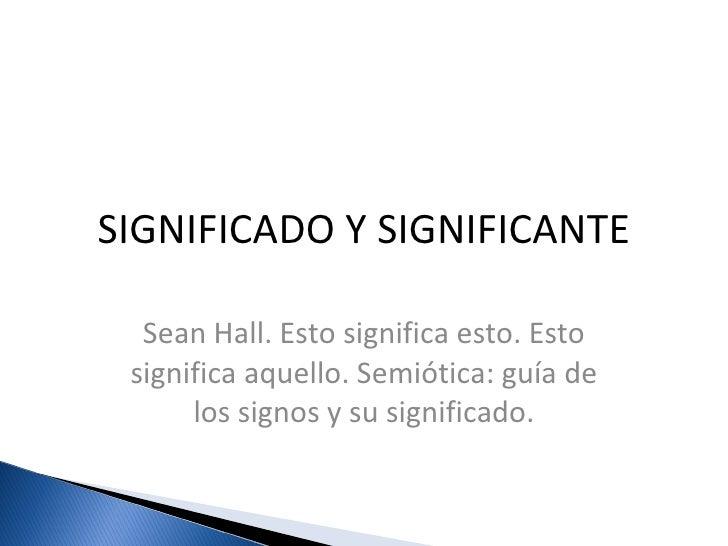 SIGNIFICADO Y SIGNIFICANTE Sean Hall. Esto significa esto. Esto significa aquello. Semiótica: guía de los signos y su sign...