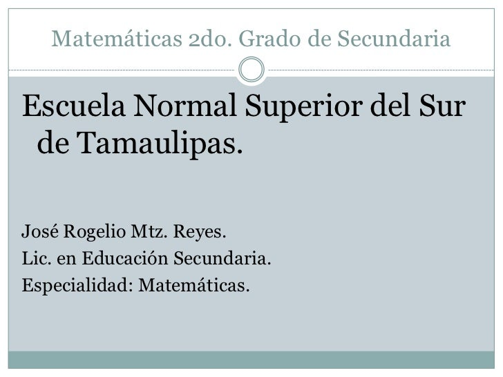 Matemáticas 2do. Grado de Secundaria<br />Escuela Normal Superior del Sur de Tamaulipas.<br />José Rogelio Mtz. Reyes.<br ...