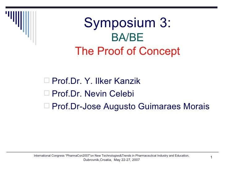 Symposium 3: BA/BE The Proof of Concept <ul><li>Prof.Dr. Y. Ilker Kanzik </li></ul><ul><li>Prof.Dr. Nevin Celebi </li></ul...