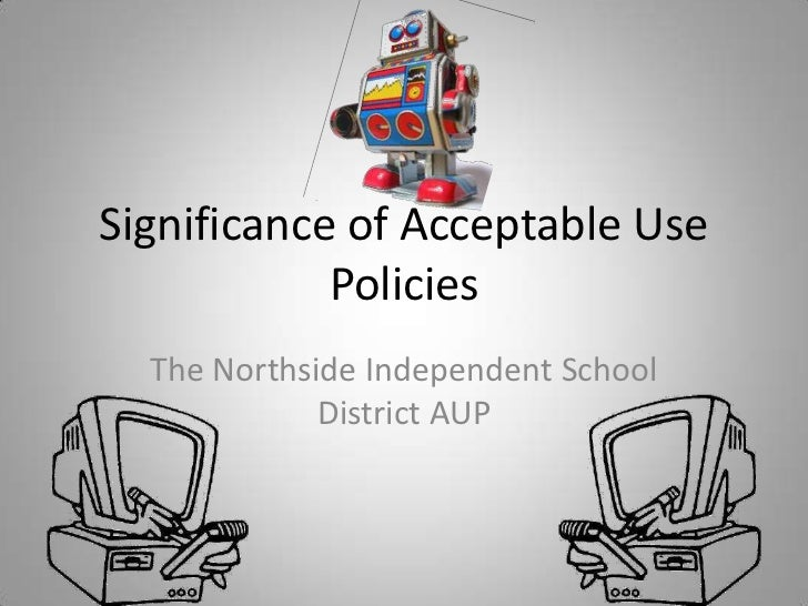 Significance of Acceptable Use Policies<br />The Northside Independent School District AUP<br />