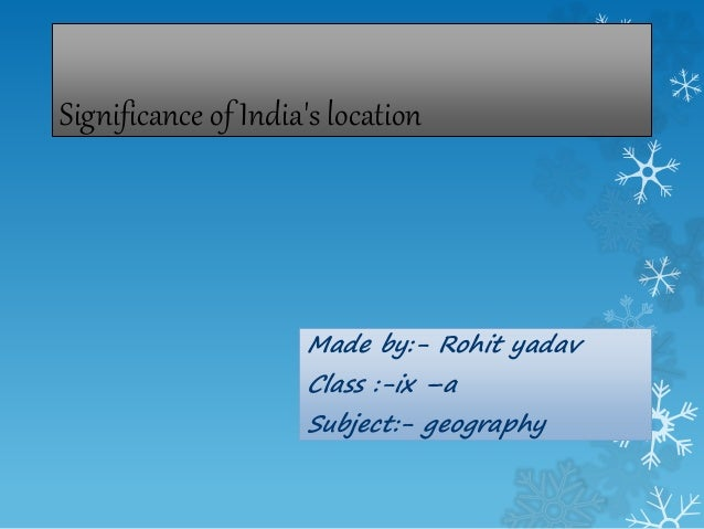 Significance of India's location Made by:- Rohit yadav Class :-ix –a Subject:- geography