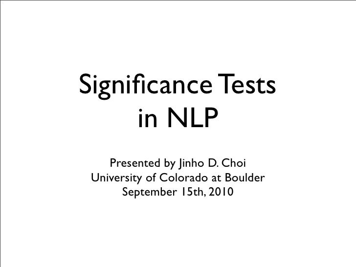 Significance Tests      in NLP     Presented by Jinho D. Choi  University of Colorado at Boulder       September 15th, 2010