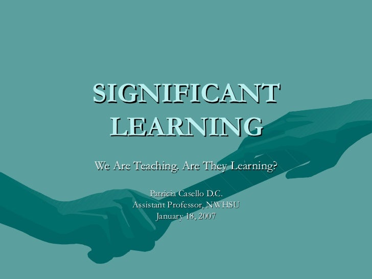 SIGNIFICANT LEARNING We Are Teaching. Are They Learning? Patricia Casello D.C. Assistant Professor, NWHSU January 18, 2007