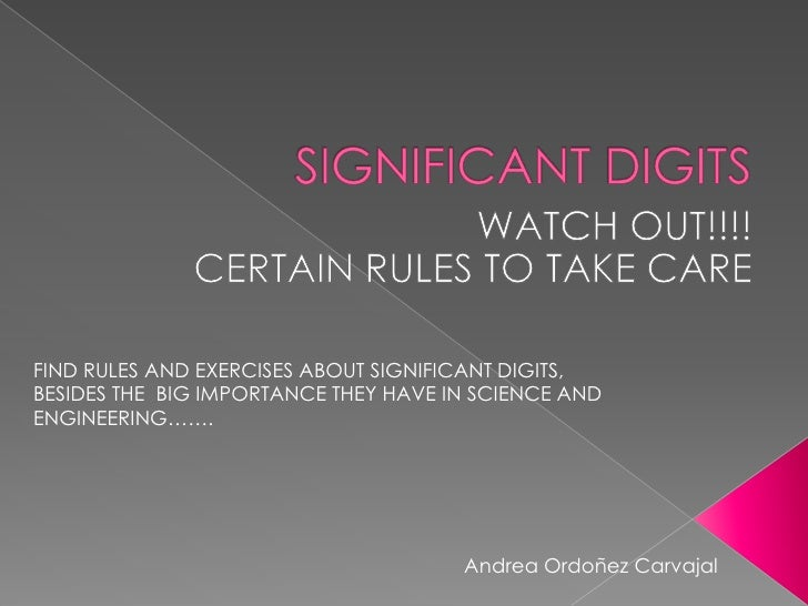 SIGNIFICANT DIGITS<br />WATCH OUT!!!!<br />CERTAIN RULES TOTAKECARE<br />FIND RULES AND EXERCISES ABOUT SIGNIFICANT DIGITS...
