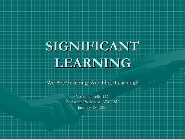 SIGNIFICANTSIGNIFICANT LEARNINGLEARNING We Are Teaching. Are They Learning?We Are Teaching. Are They Learning? Patricia Ca...