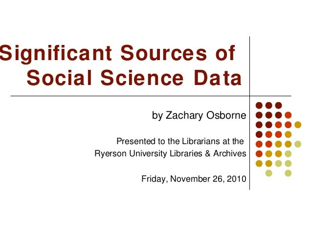 Significant Sources of Social Science Data by Zachary Osborne Presented to the Librarians at the Ryerson University Librar...