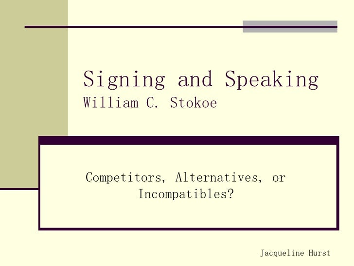Signing and Speaking William C. Stokoe Competitors, Alternatives, or Incompatibles? Jacqueline Hurst