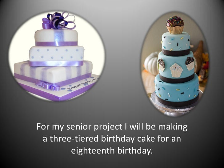 For my senior project I will be making a three-tiered birthday cake for an        eighteenth birthday.