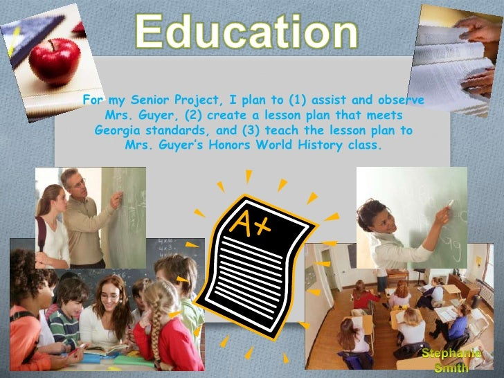 For my Senior Project, I plan to (1) assist and observe   Mrs. Guyer, (2) create a lesson plan that meets  Georgia standar...