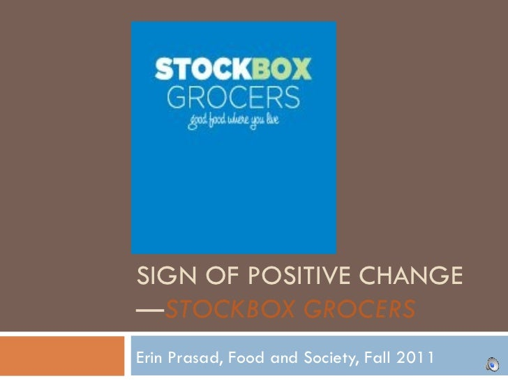 SIGN OF POSITIVE CHANGE— STOCKBOX GROCERS Erin Prasad, Food and Society, Fall 2011