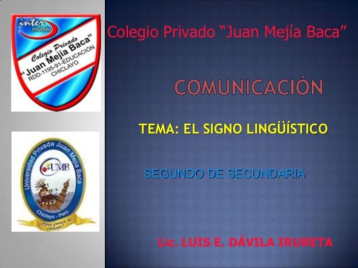 """Colegio Privado """"Juan Mejía Baca""""<br />COMUNICACIÓN<br />TEMA: EL SIGNO LINGÜÍSTICO<br />SEGUNDO DE SECUNDARIA<br />Lic. L..."""