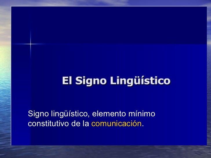 Signo lingüístico, elemento mínimo constitutivo de la  comunicación .