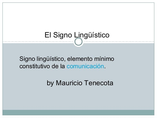 Signo lingüístico, elemento mínimo constitutivo de la comunicación. El Signo Lingüístico by Mauricio Tenecota