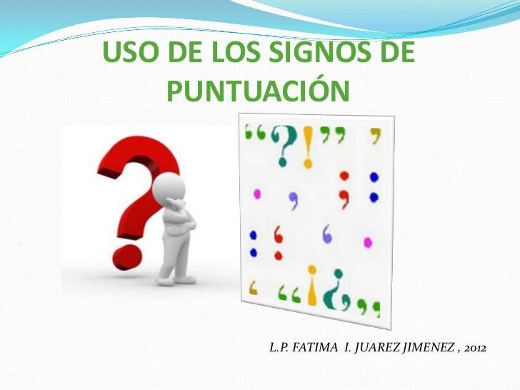 USO DE LOS SIGNOS DE    PUNTUACIÓN          }          L.P. FATIMA I. JUAREZ JIMENEZ , 2012