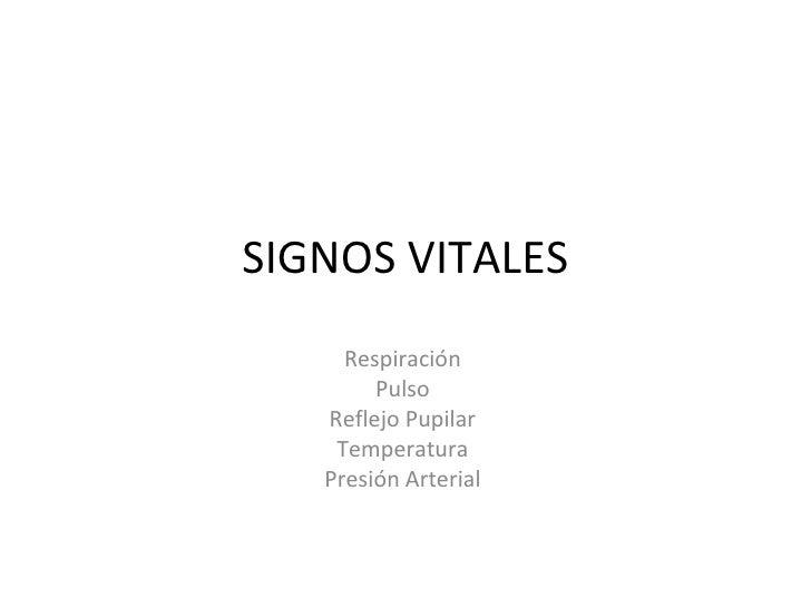 SIGNOS VITALES Respiración  Pulso  Reflejo Pupilar  Temperatura  Presión Arterial