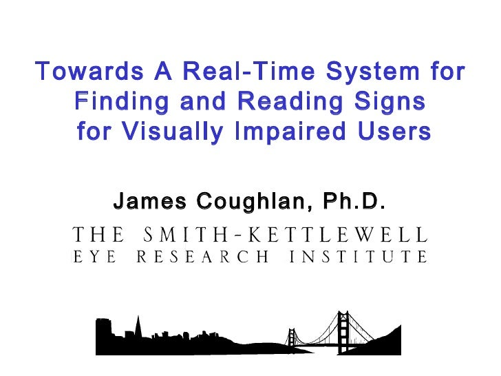 Towards A Real-Time System for  Finding and Reading Signs  for Visually Impaired Users     James Coughlan, Ph.D.