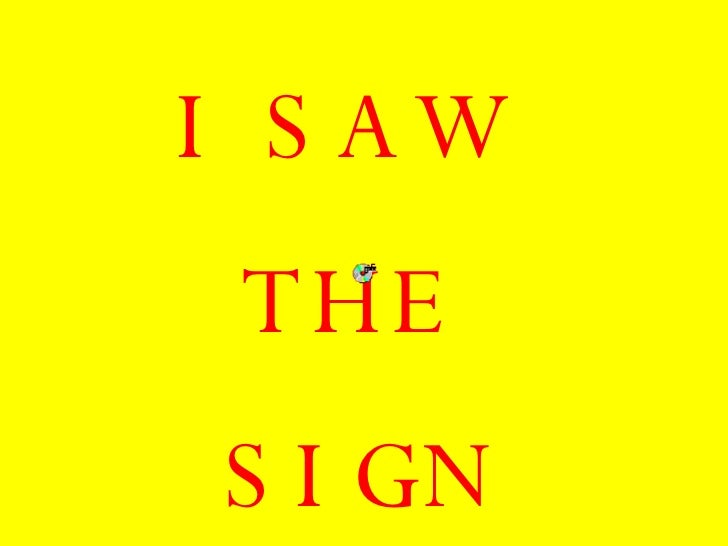 <ul><li>I SAW  </li></ul><ul><li>THE  </li></ul><ul><li>SIGN </li></ul>