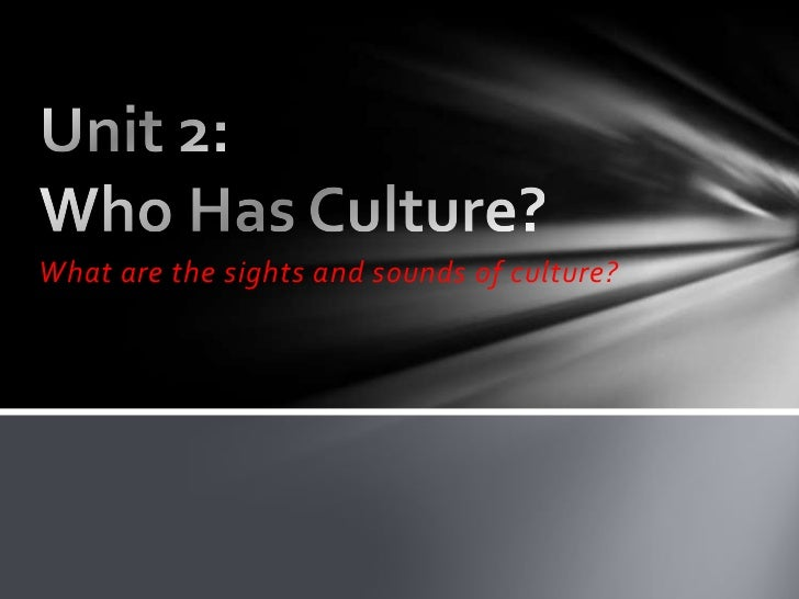 Unit 2: Who Has Culture?<br />What are the sights and sounds of culture?<br />