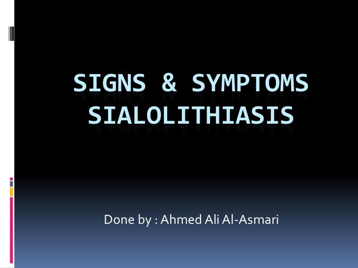Signs & symptoms Sialolithiasis<br />Done by : Ahmed Ali Al-Asmari<br />