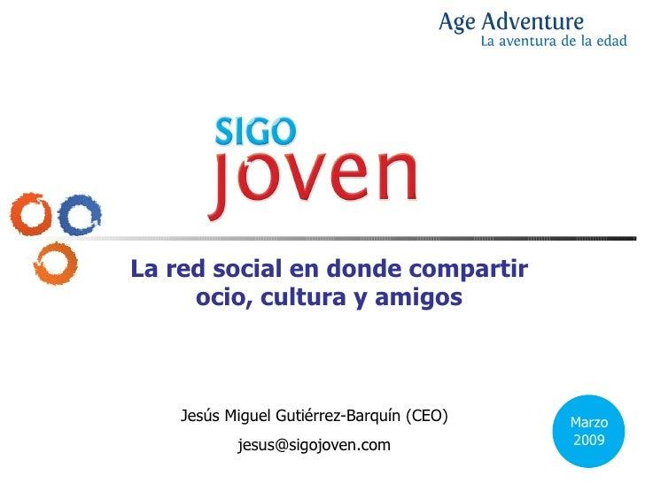 La red social en donde compartir ocio, cultura y amigos Jesús Miguel Gutiérrez-Barquín (CEO) [email_address] Marzo 2009