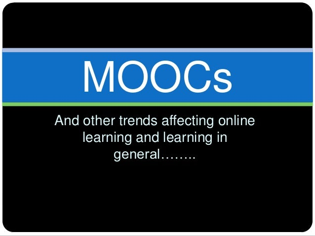 And other trends affecting onlinelearning and learning ingeneral……..MOOCs