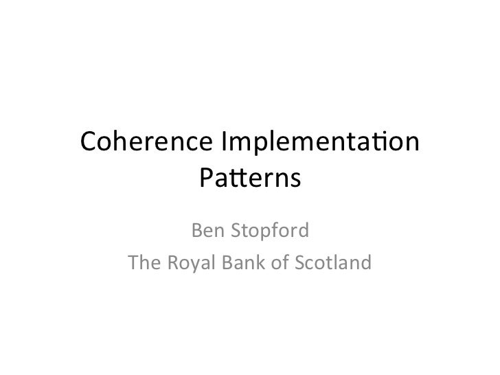 Coherence	  Implementa/on	          Pa1erns	               Ben	  Stopford	      The	  Royal	  Bank	  of	  Scotland
