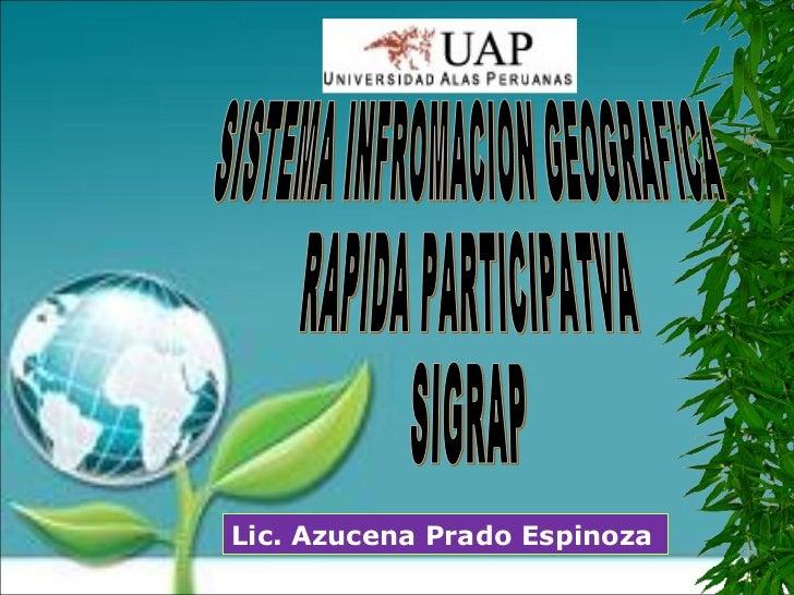SISTEMA INFROMACION GEOGRAFICA RAPIDA PARTICIPATVA SIGRAP Lic. Azucena Prado Espinoza