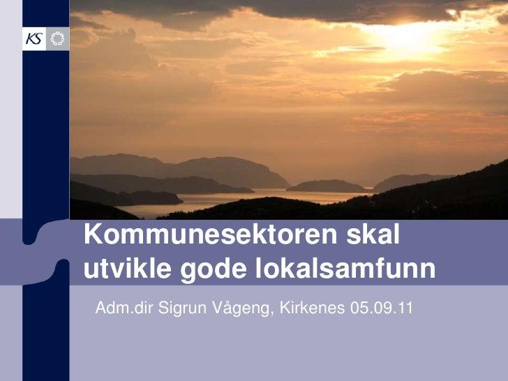 Kommunesektoren skal utvikle gode lokalsamfunn<br />Adm.dir Sigrun Vågeng, Kirkenes 05.09.11<br />