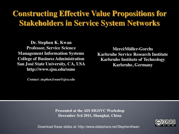 Constructing Effective Value Propositions for Stakeholders in Service System Networks        Dr. Stephen K. Kwan      Prof...