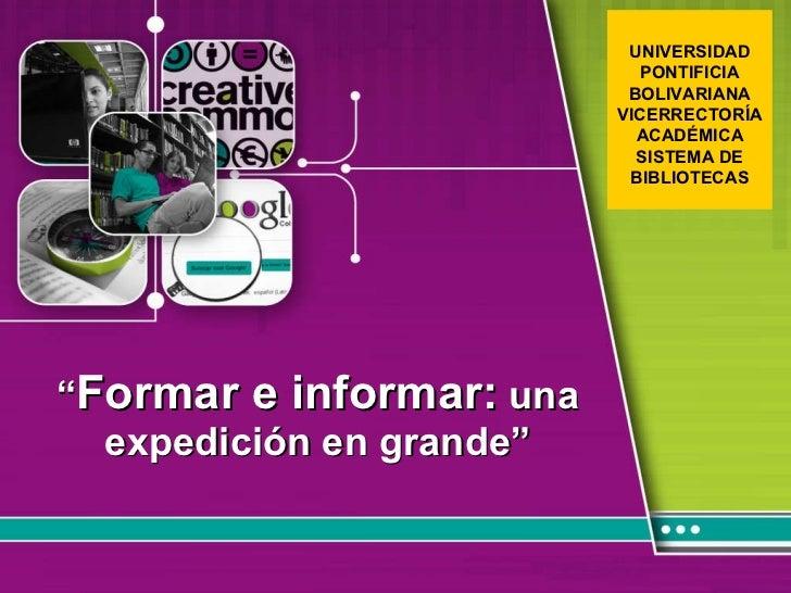 """"""" Formar e informar:  una expedición en grande""""  UNIVERSIDAD PONTIFICIA BOLIVARIANA VICERRECTORÍA ACADÉMICA SISTEMA DE BI..."""