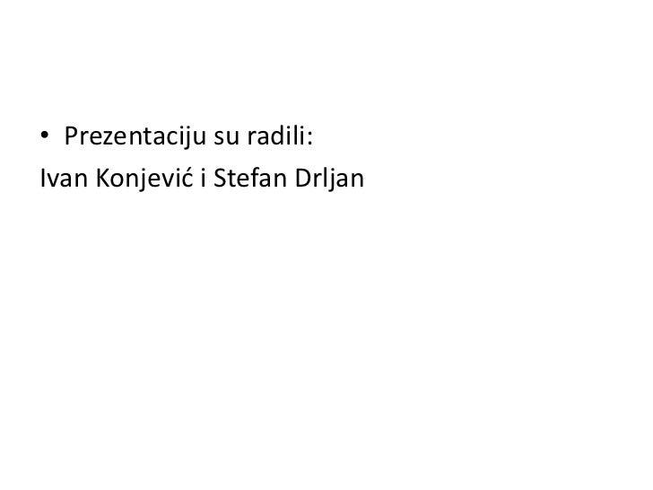 • Prezentaciju su radili:Ivan Konjevid i Stefan Drljan