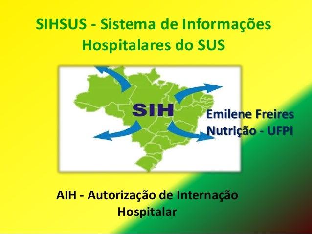 SIHSUS - Sistema de Informações Hospitalares do SUS  Emilene Freires Nutrição - UFPI  AIH - Autorização de Internação Hosp...