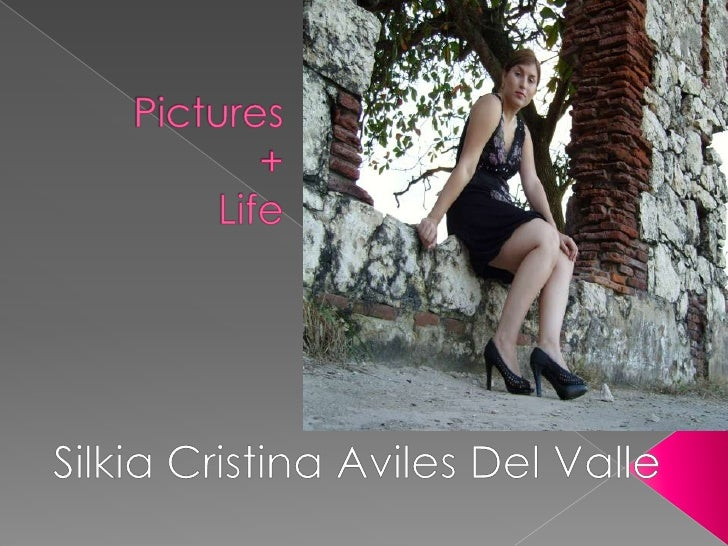 Pictures+Life<br />Silkia Cristina Aviles Del Valle<br />