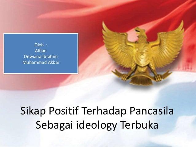 Oleh :    AlfianDewiana IbrahimMuhammad AkbarSikap Positif Terhadap Pancasila   Sebagai ideology Terbuka