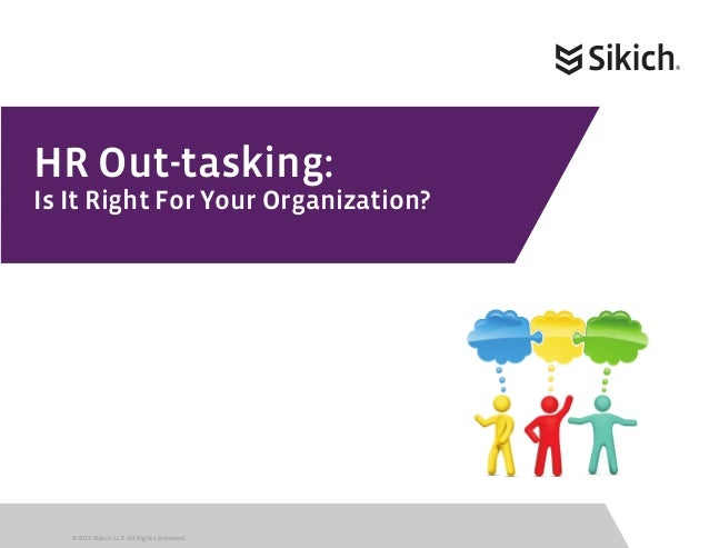 HR Out-tasking:Is It Right For Your Organization?   ©2013 Sikich LLP. All Rights Reserved.