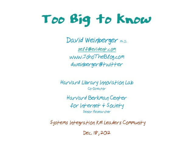Too Big to Know       David Weinberger Ph.D.            self@evident.com         www.JohoTheBlog.com         dweinberger@t...